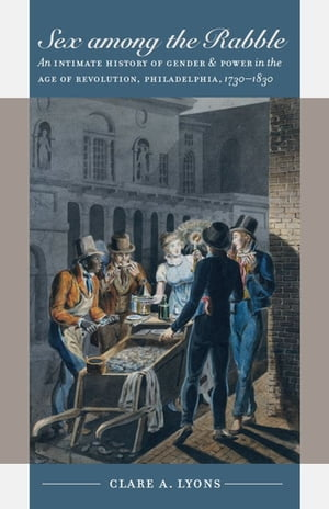 Sex among the Rabble An Intimate History of Gender and Power in the Age of Revolution,  Philadelphia,  1730-1830