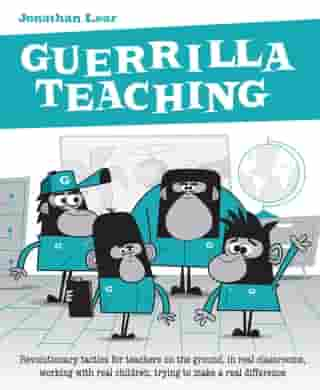 Guerrilla Teaching: Revolutionary tactics for teachers on the ground, in real classrooms, working with real children, trying to make a real difference by Jonathan Lear