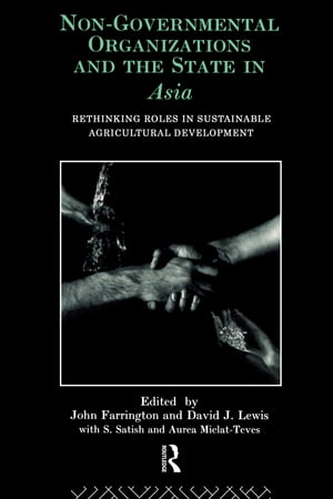 Non-Governmental Organizations and the State in Asia Rethinking Roles in Sustainable Agricultural Development