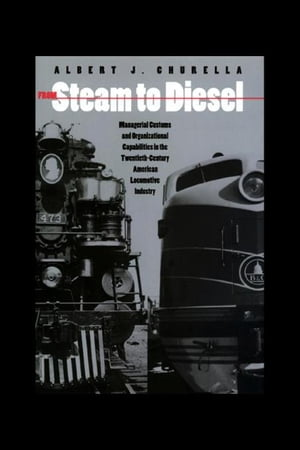 From Steam to Diesel: Managerial Customs and Organizational Capabilities in the Twentieth-Century American Locomotive Industry