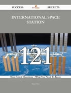 International Space Station 121 Success Secrets - 121 Most Asked Questions On International Space Station - What You Need To Know