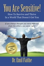 YOU ARE SENSITIVE!: How to Survive and Thrive in a World That Doesn't Get You - SECOND EDITION by Emil Faithe