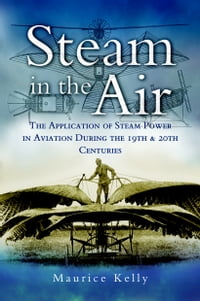 Steam in the Air: The Application of Steam Power in Aviation during the 19th and 20th Centuries