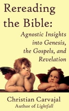 Rereading the Bible: Agnostic Insights into Genesis, the Gospels, and Revelation by Christian Carvajal