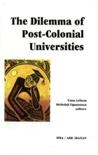 The Dilemma of Post-Colonial Universities: Elite Formation and the Restructuring of Higher Education in sub-Saharian Africa by Yann Lebeau