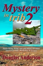 Mystery in Trib 2: Alaska hiking, flying, and gold mining adventure interwoven with a World War II mystery by Douglas Anderson