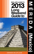 Delaplaine's 2013 Long Weekend Guide to MÉRIDA (Mexico) by Andrew Delaplaine