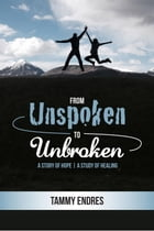 From Unspoken to Unbroken: A Story of Hope - A Study of Healing by TAMMY ENDRES
