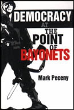 Book Democracy at the Point of Bayonets by Mark Peceny
