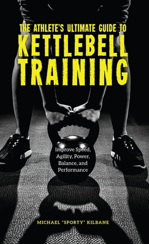 The Athlete's Ultimate Guide to Kettlebell Training: Improve speed, agility, power, balance and performance