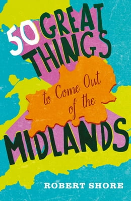 Book Fifty Great Things to Come Out of the Midlands by Robert Shore