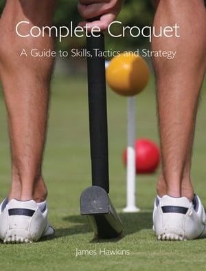 Complete Croquet: A Guide to Skills, Tactics and Strategy by James Hawkins