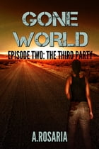 Gone World Episode Two: The Third Party: The Third Party by A. Rosaria