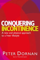 Conquering Incontinence: A new and physical approach to a freer lifestyle by Peter Dornan
