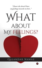 """What about My Feelings?: """"I know she doesn't have any feelings towards me but…"""" by Qalandar Nawaz"""
