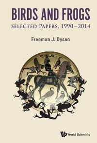 Birds and Frogs: Selected Papers of Freeman Dyson, 19902014