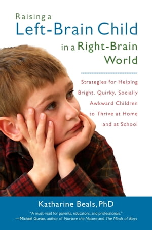 Raising a Left-Brain Child in a Right-Brain World Strategies for Helping Bright,  Quirky,  Socially Awkward Children to Thrive at Ho me and at School