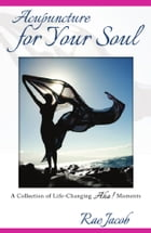 Acupuncture for Your Soul: A Collection of Life-Changing Aha! Moments by Rae Jacob