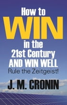 How to Win in the 21st Century and Win Well: Rule the Zeitgeist! by J. M. Cronin