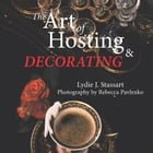 The Art of Hosting and Decorating by Lydie J. Stassart