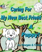 Caring For My New Best Friend: A Puppy! by Morgan Smith