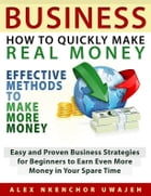 Business: How to Quickly Make Real Money - Effective Methods to Make More Money: Easy and Proven Business Strategies for Beginners to Earn Even More M by Alex Nkenchor Uwajeh