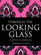 Through The Looking Glass: An Original Classic by Lewis Carroll
