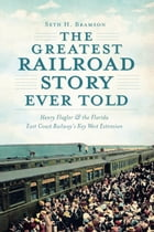 The Greatest Railroad Story Ever Told: Henry Flagler & the Florida East Coast Railway's Key West Extension by Seth H. Bramson