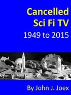 Cancelled Sci Fi TV: 1949 to 2015: The Ultimate Guide to Cancelled Science Fiction and Fantasy TV Shows by John J Joex