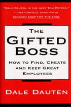 The Gifted Boss: How To Find, Create, And Keep Great Empl by Dale Dauten