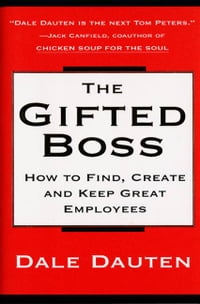 The Gifted Boss: How To Find, Create, And Keep Great Empl