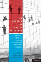 Six Degrees of Social Influence: Science, Application, and the Psychology of Robert Cialdini: Science, Application, and the Psychology of Robert Ciald by Douglas T. Kenrick