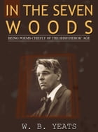 In The Seven Woods: Being Poems Chiefly Of The Irish Heroic Age by W. B. Yeats