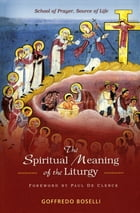 The Spiritual Meaning of the Liturgy: School of Prayer, Source of Life by Goffredo Boselli