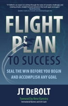 Flight Plan to Success: Seal the Win Before You Begin and Accomplish Any Goal by JT DeBolt