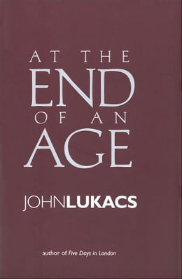 Book At the End of an Age by John Lukacs
