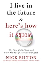 I Live in the Future & Here's How It Works: Why Your World, Work, and Brain Are Being Creatively…
