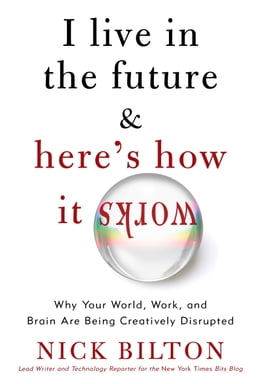 Book I Live in the Future & Here's How It Works: Why Your World, Work, and Brain Are Being Creatively… by Nick Bilton