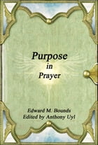Purpose in Prayer by Edward M. Bounds