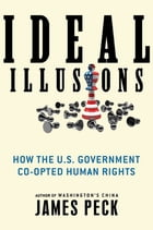 Ideal Illusions: How the U.S. Government Co-opted Human Rights by James Peck