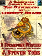 The Unwinding of Liberty Brass, A Clockwork Cowboy Story by J. Steven York