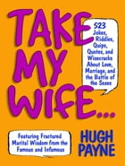 Take My Wife: 523 Jokes, Riddles, Quips, Quotes, and Wisecracks About Love, Marriage, and the Battle of the Sexes by Martha Gradisher