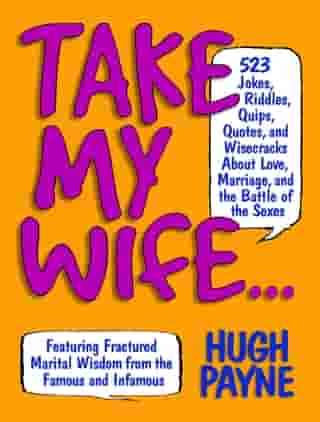 Take My Wife: 523 Jokes, Riddles, Quips, Quotes, and Wisecracks About Love, Marriage, and the Battle of the Sexes by Hugh Payne