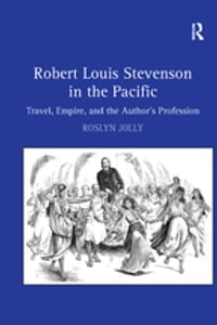Robert Louis Stevenson in the Pacific: Travel, Empire, and the Author's Profession