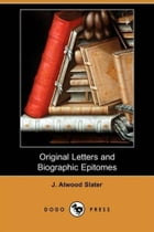Original Letters And Biographic Epitomes by J. Atwood Slater
