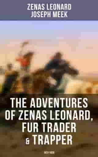 The Adventures of Zenas Leonard, Fur Trader & Trapper (1831-1836): Trapping and Trading Expedition, Trade With Native Americans, an Expedition to the Rocky Mountains by Zenas Leonard