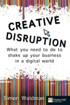 Creative Disruption: What you need to do to shake up your business in a digital world by Mr Simon Waldman