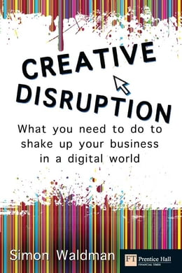 Book Creative Disruption: What you need to do to shake up your business in a digital world by Mr Simon Waldman