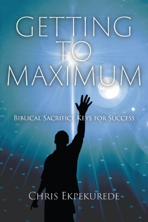 Getting to Maximum: Biblical Sacrifice Keys for Success by Christopher Noble Ekpekurede