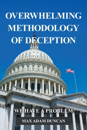 Overwhelming Methodology of Deception: We Have a Problem by Max Adam Duncan